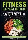 Fitness Ernährung: Das Fitness Kochbuch mit 112 Rezepten für Muskelaufbau und Fettverbrennung. + Bonus: Gesündere Ernährungsgewohnheiten in 30 Tagen